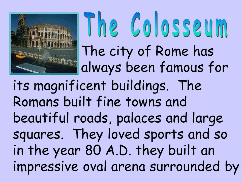 The Colosseum The city of Rome has always been famous for