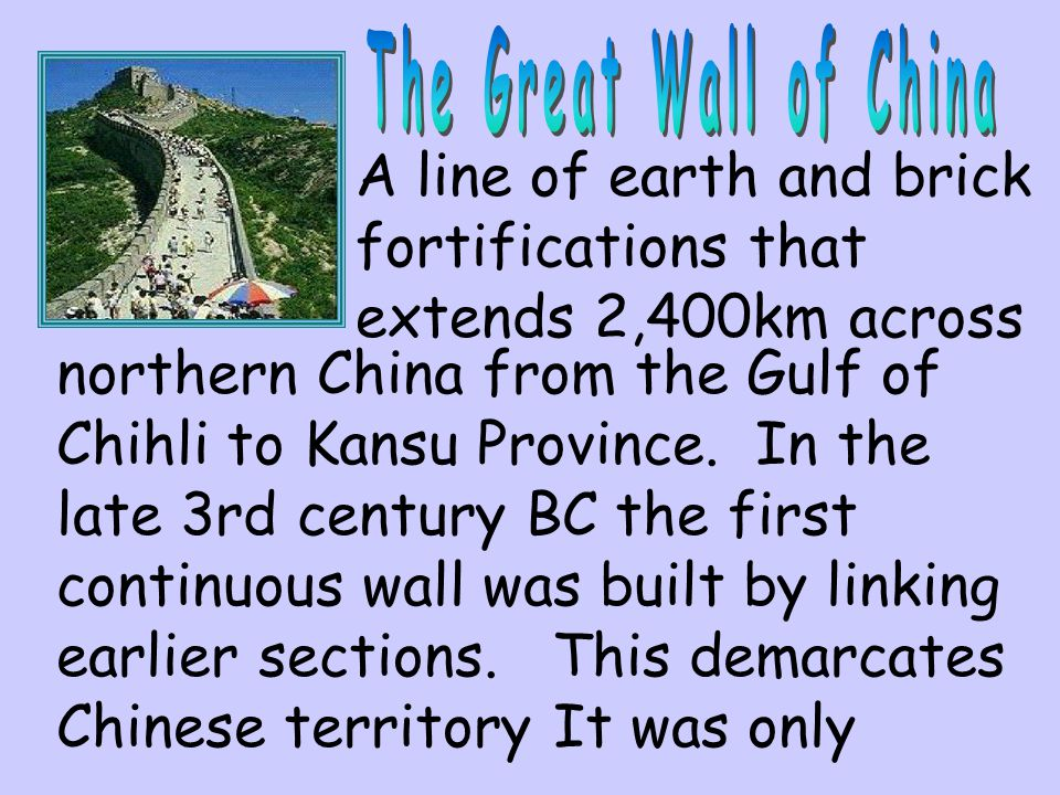 The Great Wall of China A line of earth and brick fortifications that extends 2,400km across.