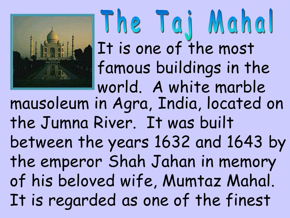 The Taj Mahal It is one of the most famous buildings in the world. A white marble.