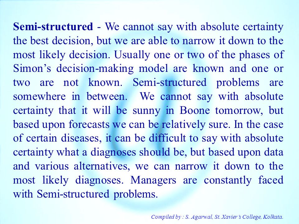 Semi-structured - We cannot say with absolute certainty the best decision, but we are able to narrow it down to the most likely decision. Usually one or two of the phases of Simon's decision-making model are known and one or two are not known. Semi-structured problems are somewhere in between. We cannot say with absolute certainty that it will be sunny in Boone tomorrow, but based upon forecasts we can be relatively sure. In the case of certain diseases, it can be difficult to say with absolute certainty what a diagnoses should be, but based upon data and various alternatives, we can narrow it down to the most likely diagnoses. Managers are constantly faced with Semi-structured problems.