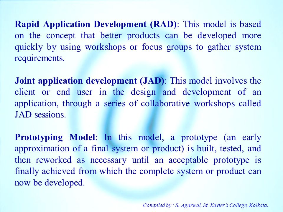 Rapid Application Development (RAD): This model is based on the concept that better products can be developed more quickly by using workshops or focus groups to gather system requirements.