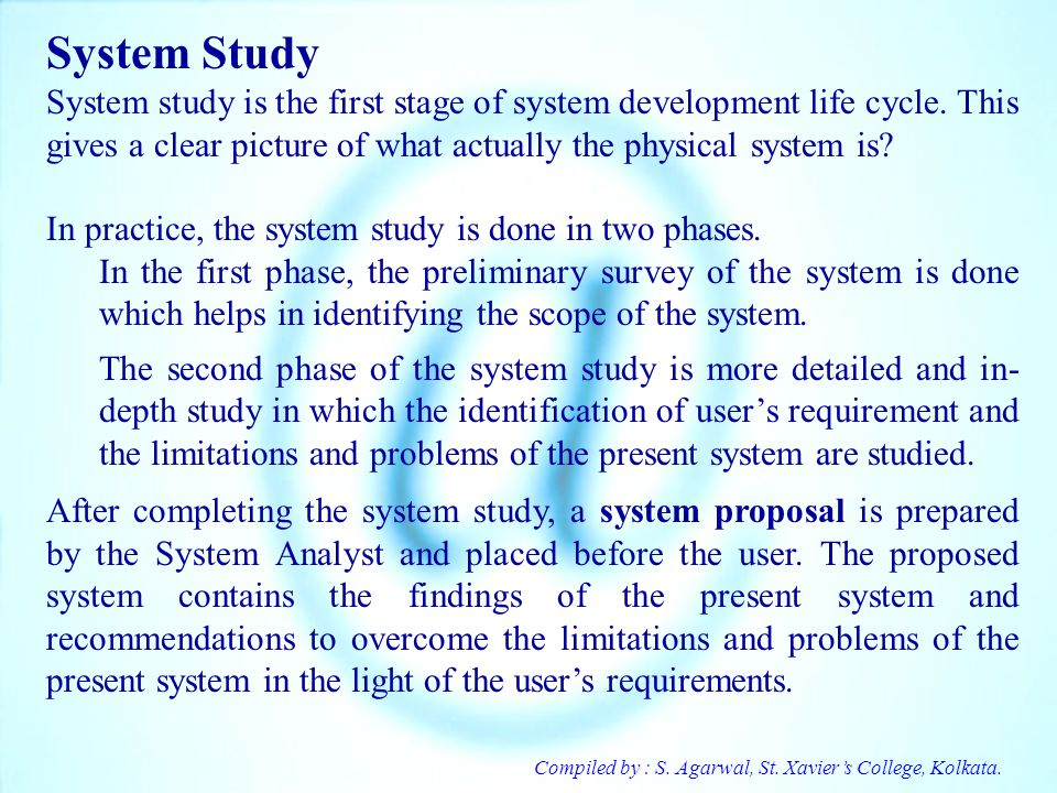 System Study System study is the first stage of system development life cycle. This gives a clear picture of what actually the physical system is