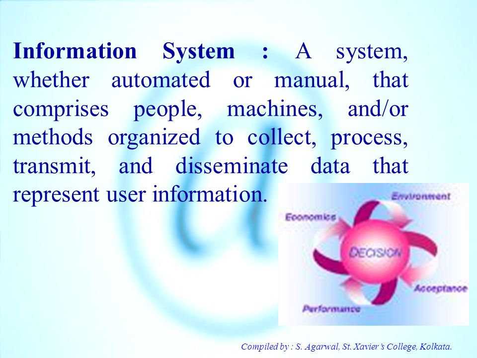 Information System : A system, whether automated or manual, that comprises people, machines, and/or methods organized to collect, process, transmit, and disseminate data that represent user information.