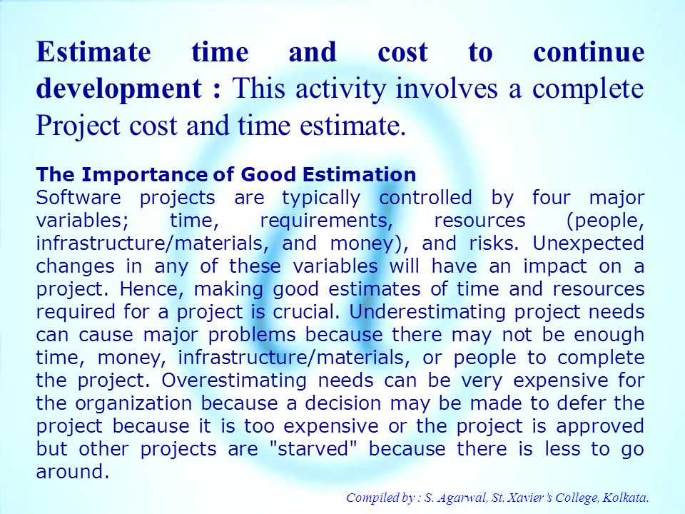 Estimate time and cost to continue development : This activity involves a complete Project cost and time estimate.