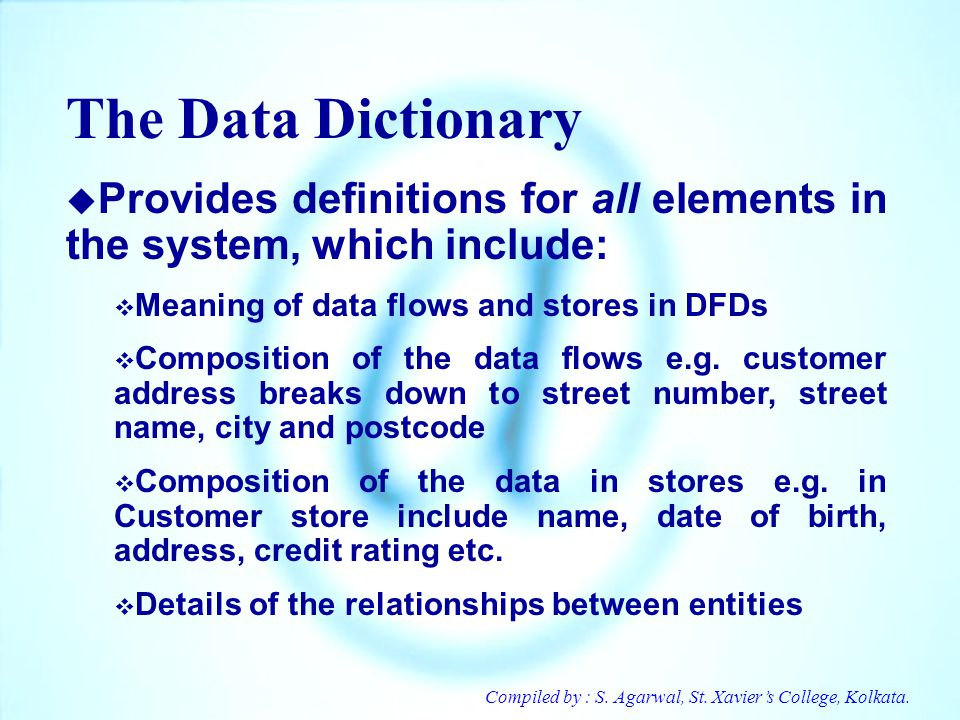 The Data Dictionary Provides definitions for all elements in the system, which include: Meaning of data flows and stores in DFDs.