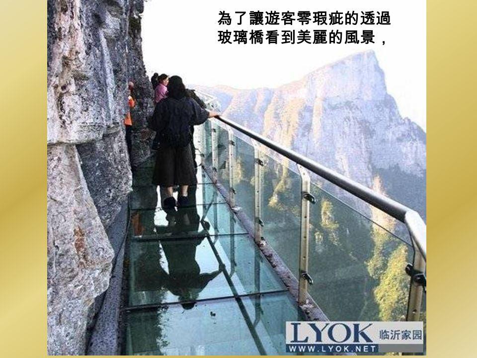 為了讓遊客零瑕疵的透過 玻璃橋看到美麗的風景,