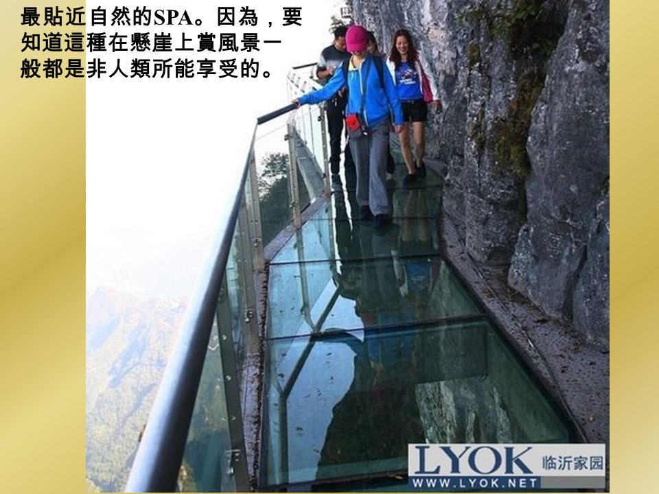 最貼近自然的SPA。因為,要 知道這種在懸崖上賞風景一 般都是非人類所能享受的。