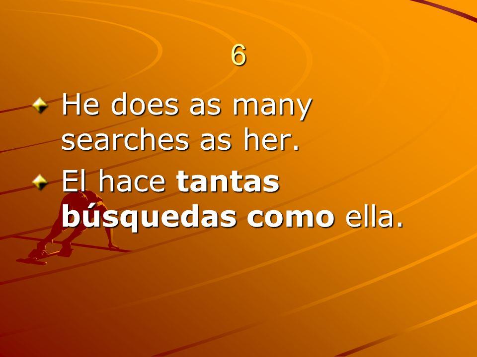 6 He does as many searches as her. El hace tantas búsquedas como ella.