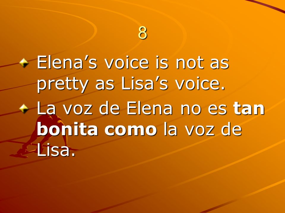 8 Elena's voice is not as pretty as Lisa's voice.