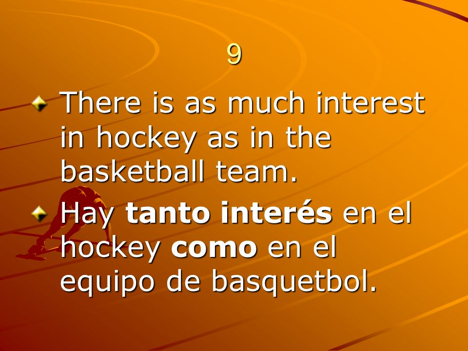 9 There is as much interest in hockey as in the basketball team.