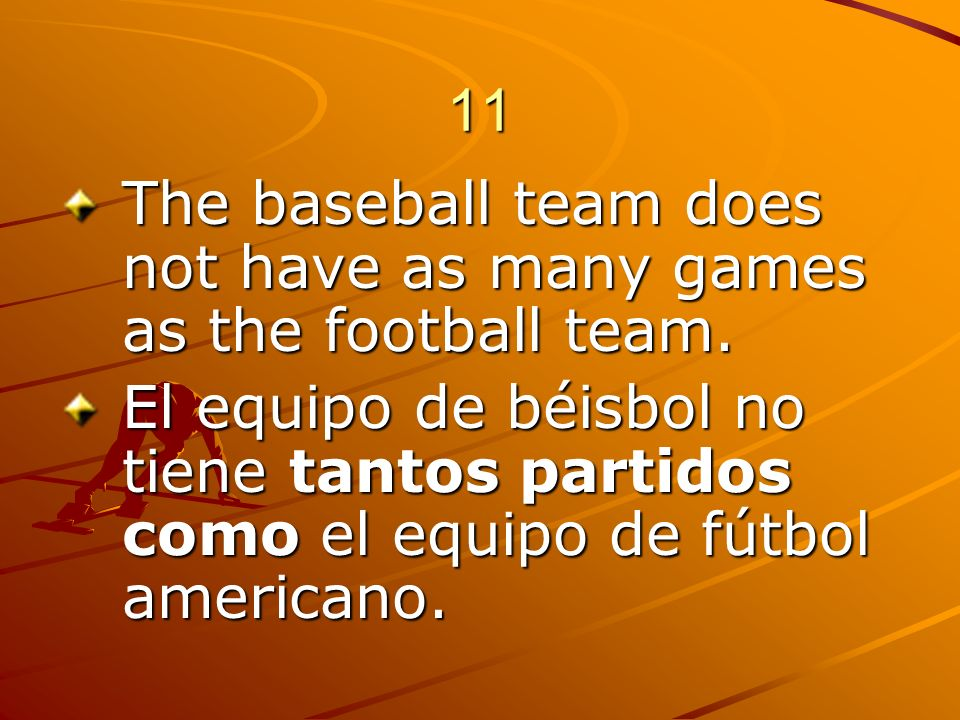 11 The baseball team does not have as many games as the football team.