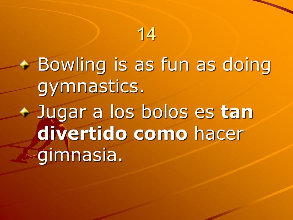 14 Bowling is as fun as doing gymnastics. Jugar a los bolos es tan divertido como hacer gimnasia.