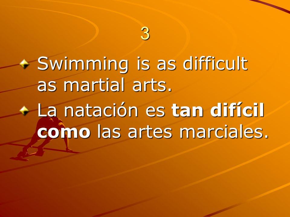 3 Swimming is as difficult as martial arts. La natación es tan difícil como las artes marciales.