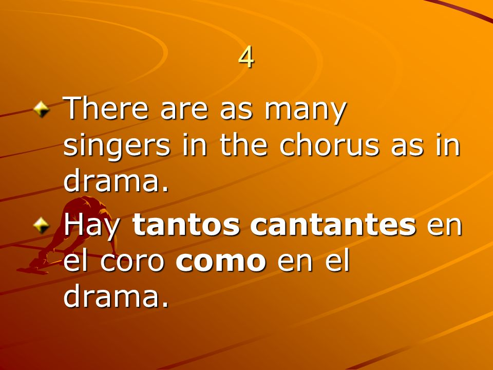 4 There are as many singers in the chorus as in drama.