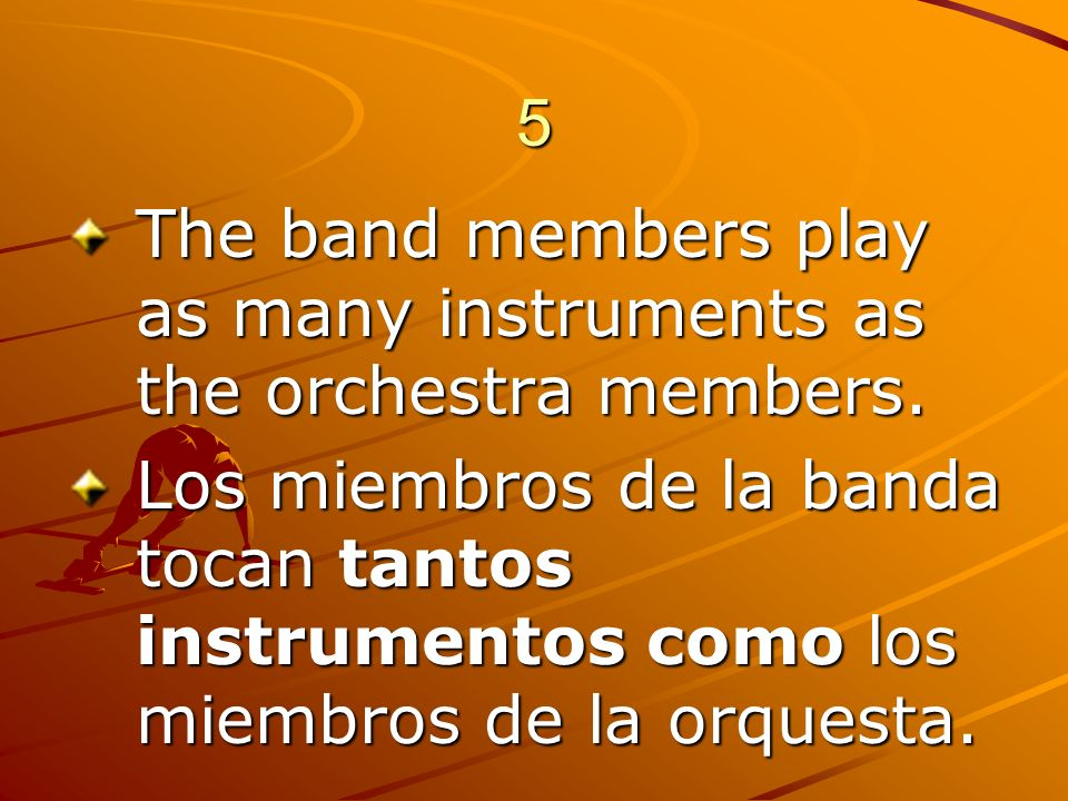 5 The band members play as many instruments as the orchestra members.