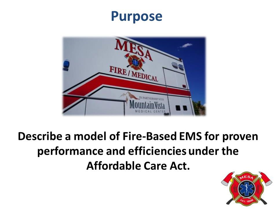 Purpose Describe a model of Fire-Based EMS for proven performance and efficiencies under the Affordable Care Act.