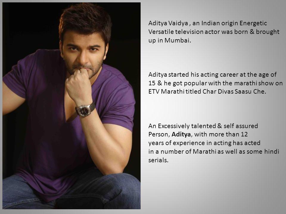 Aditya Vaidya , an Indian origin Energetic Versatile television actor was born & brought up in Mumbai.