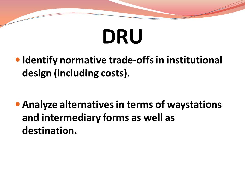 DRU Identify normative trade-offs in institutional design (including costs).