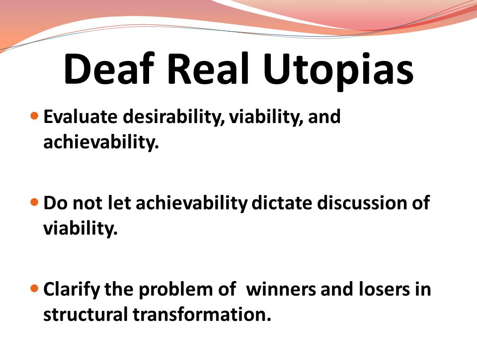 Deaf Real Utopias Evaluate desirability, viability, and achievability.