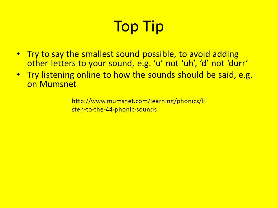 Top Tip Try to say the smallest sound possible, to avoid adding other letters to your sound, e.g. 'u' not 'uh', 'd' not 'durr'