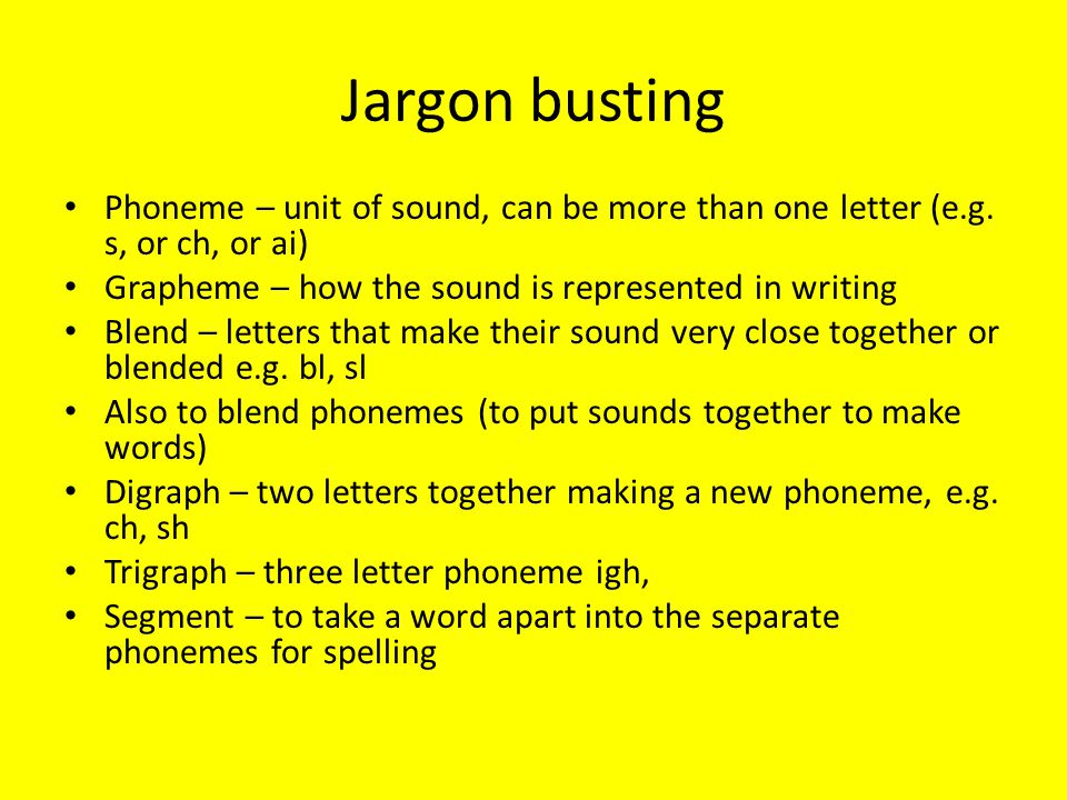 Jargon busting Phoneme – unit of sound, can be more than one letter (e.g. s, or ch, or ai) Grapheme – how the sound is represented in writing.