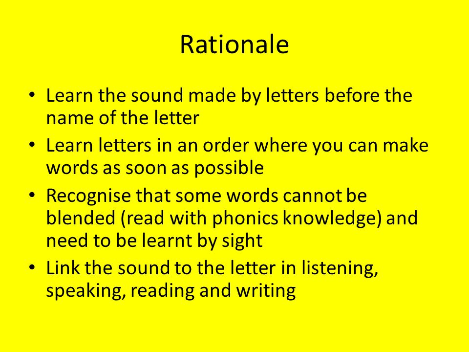 Rationale Learn the sound made by letters before the name of the letter. Learn letters in an order where you can make words as soon as possible.