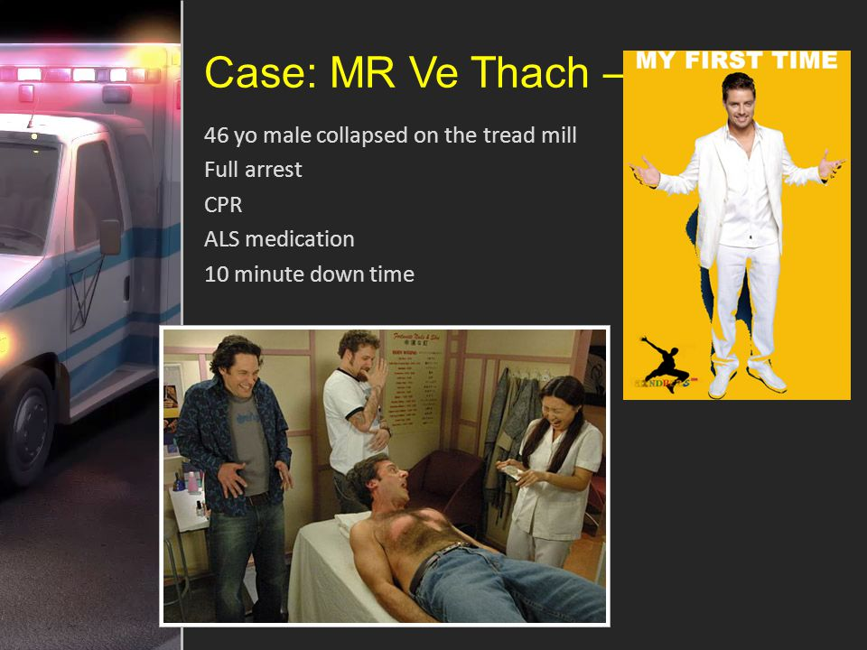 Case: MR Ve Thach – 46 yo male collapsed on the tread mill Full arrest CPR ALS medication 10 minute down time
