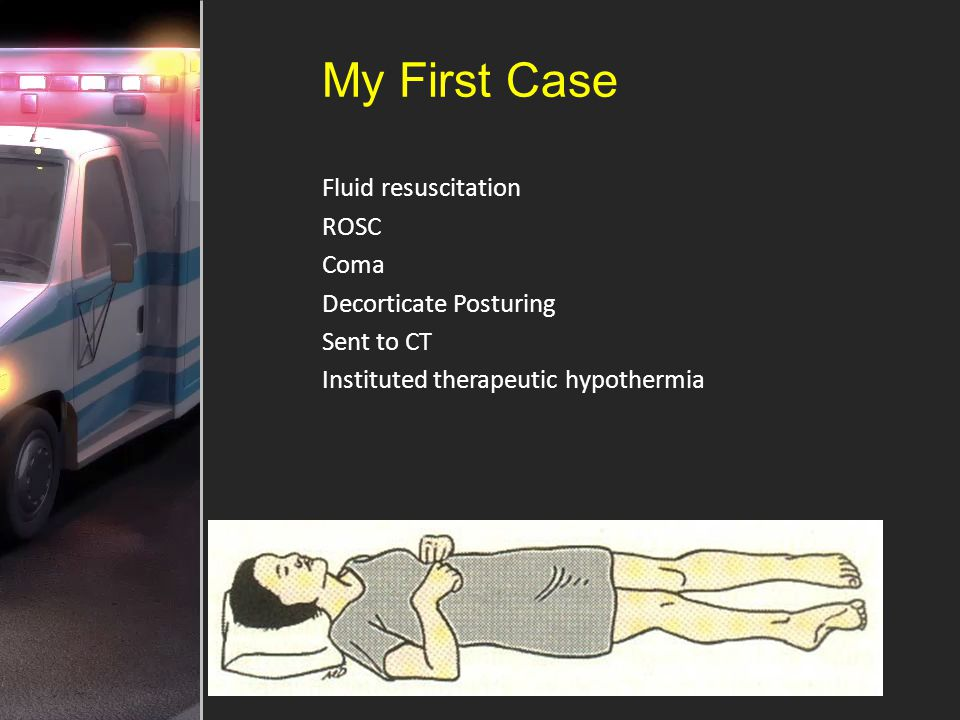 My First Case Fluid resuscitation ROSC Coma Decorticate Posturing Sent to CT Instituted therapeutic hypothermia