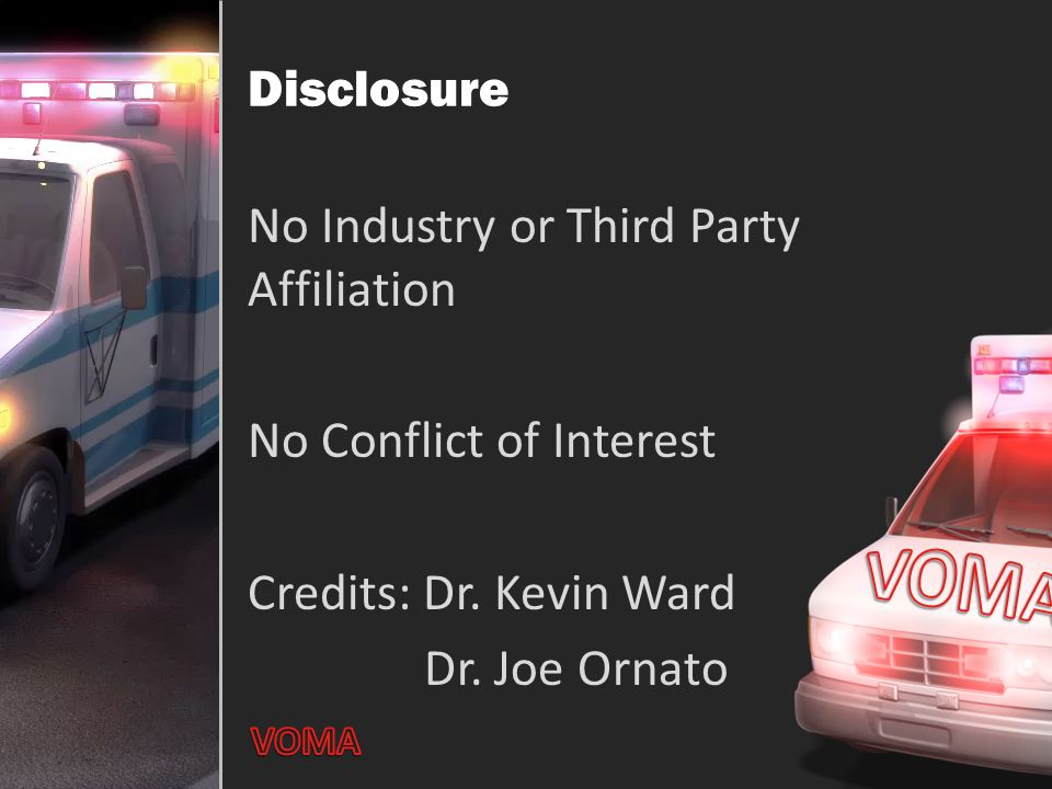 Disclosure No Industry or Third Party Affiliation No Conflict of Interest Credits: Dr. Kevin Ward Dr. Joe Ornato