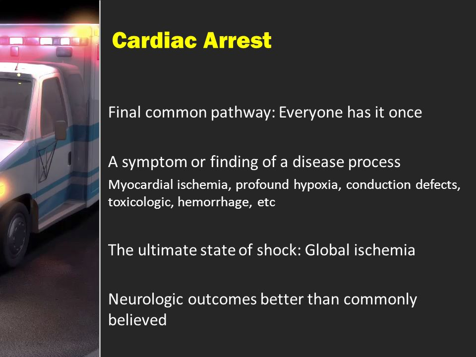 Cardiac Arrest Final common pathway: Everyone has it once