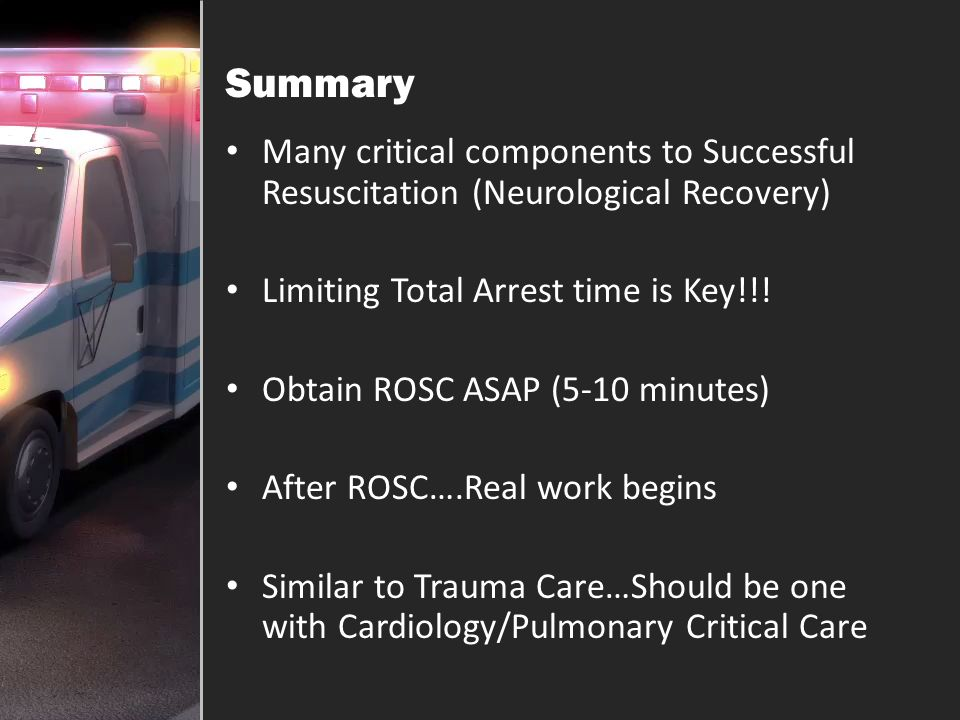 Summary Many critical components to Successful Resuscitation (Neurological Recovery) Limiting Total Arrest time is Key!!!
