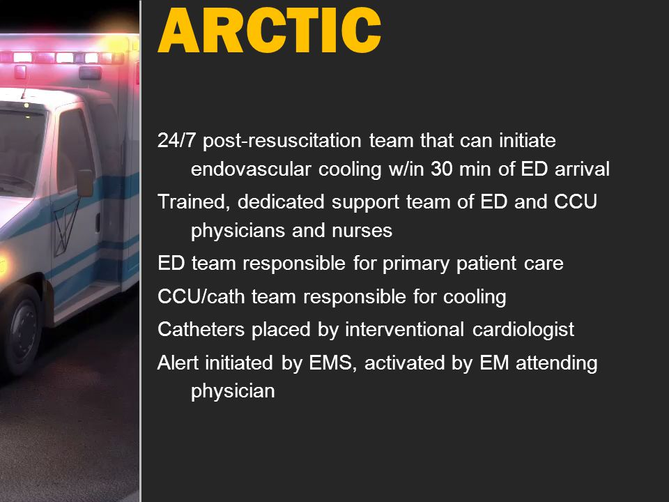 ARCTIC 24/7 post-resuscitation team that can initiate endovascular cooling w/in 30 min of ED arrival.