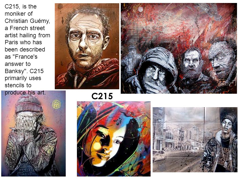 C215, is the moniker of Christian Guémy, a French street artist hailing from Paris who has been described as France s answer to Banksy . C215 primarily uses stencils to produce his art.