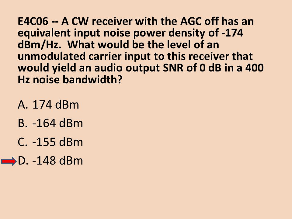 E4C06 -- A CW receiver with the AGC off has an equivalent input noise power density of -174 dBm/Hz. What would be the level of an unmodulated carrier input to this receiver that would yield an audio output SNR of 0 dB in a 400 Hz noise bandwidth