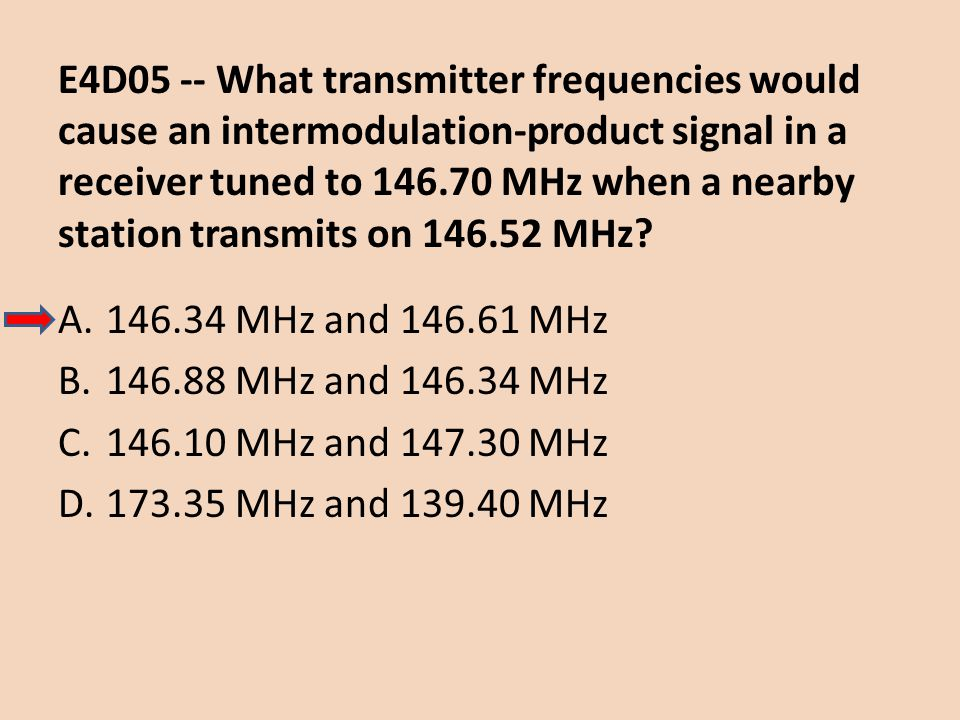 E4D05 -- What transmitter frequencies would cause an intermodulation-product signal in a receiver tuned to MHz when a nearby station transmits on MHz