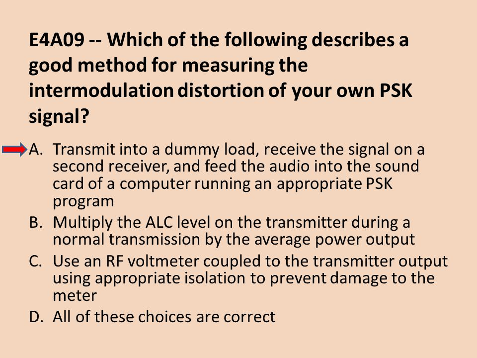 E4A09 -- Which of the following describes a good method for measuring the intermodulation distortion of your own PSK signal