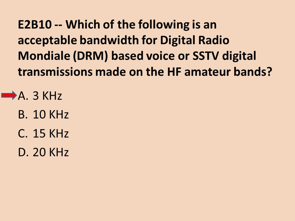 E2B10 -- Which of the following is an acceptable bandwidth for Digital Radio Mondiale (DRM) based voice or SSTV digital transmissions made on the HF amateur bands