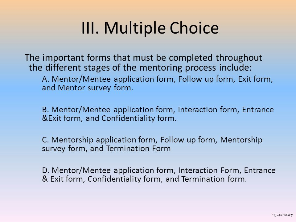 III. Multiple Choice The important forms that must be completed throughout the different stages of the mentoring process include: