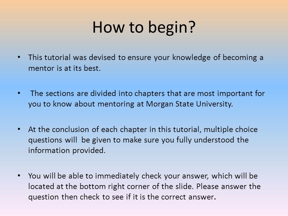 How to begin This tutorial was devised to ensure your knowledge of becoming a mentor is at its best.