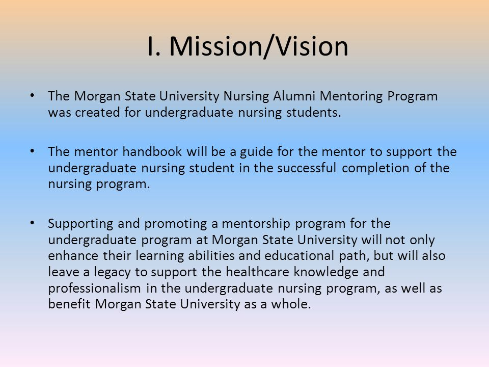 I. Mission/Vision The Morgan State University Nursing Alumni Mentoring Program was created for undergraduate nursing students.