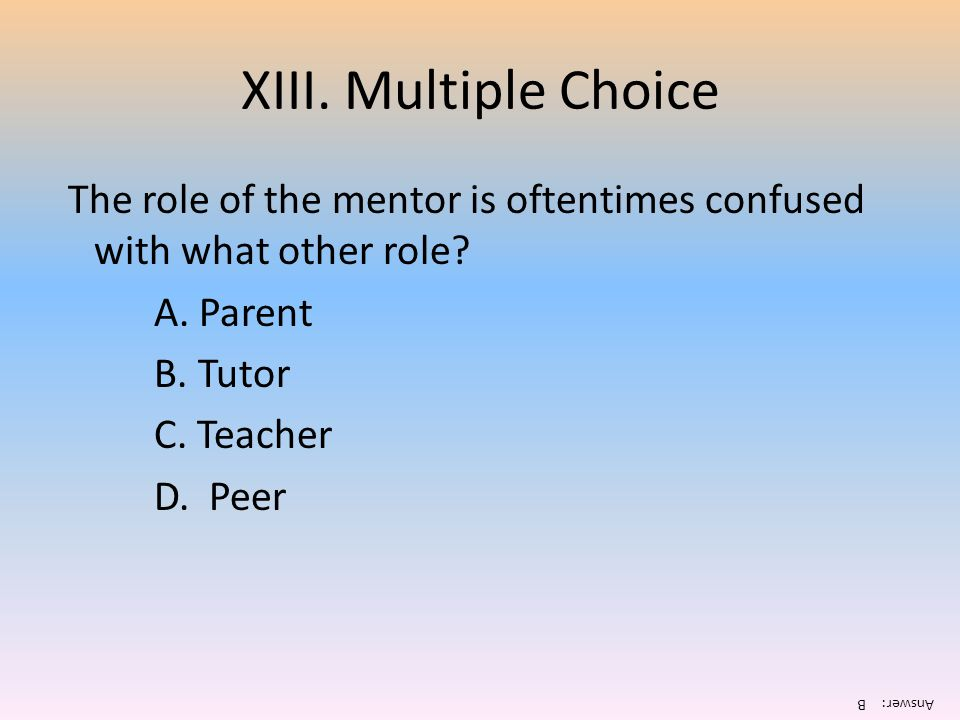 XIII. Multiple Choice The role of the mentor is oftentimes confused with what other role A. Parent.