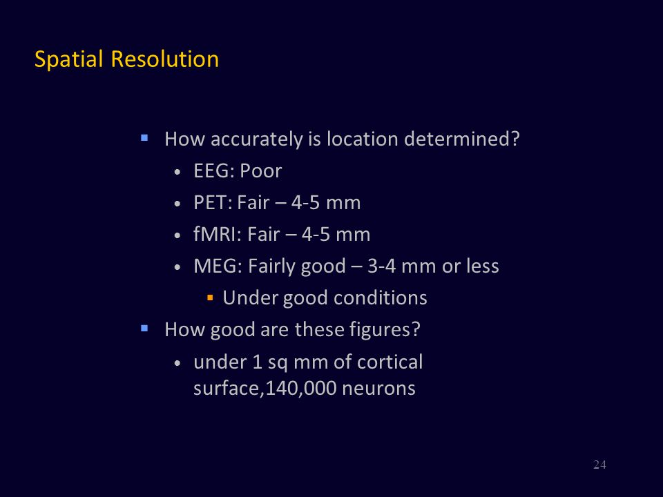 Spatial Resolution How accurately is location determined EEG: Poor