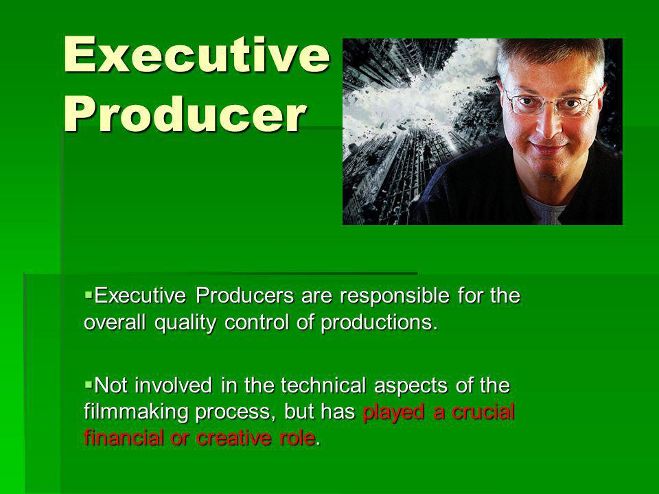 Executive Producer Executive Producers are responsible for the overall quality control of productions.