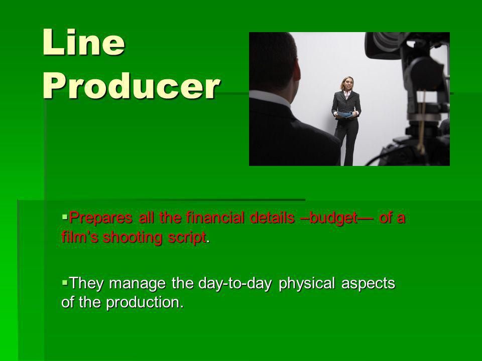 Line Producer Prepares all the financial details –budget— of a film's shooting script.