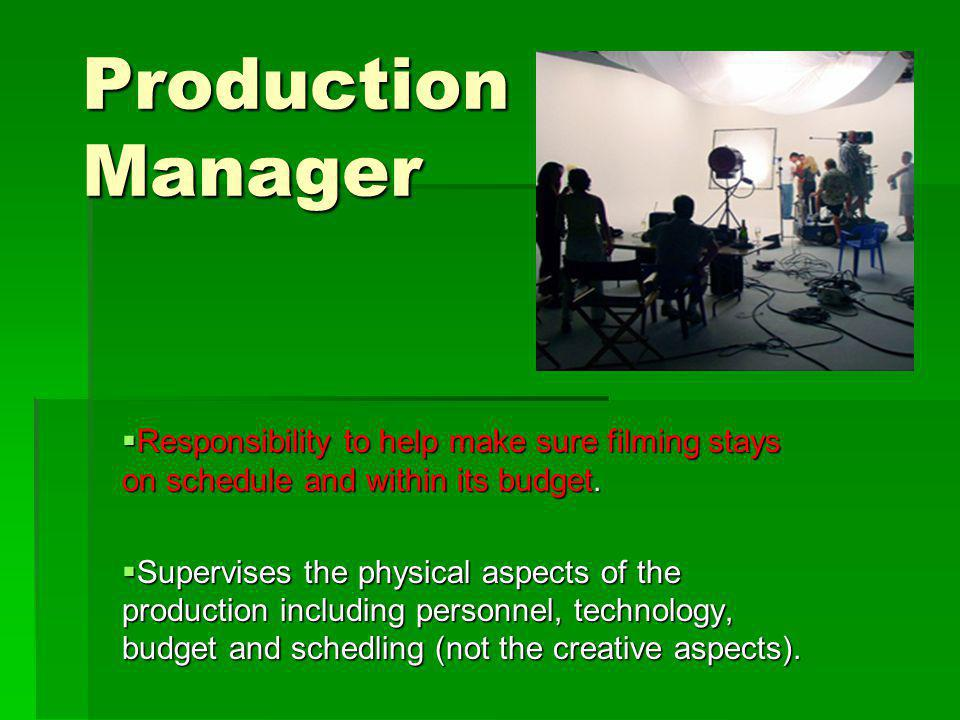 Production Manager Responsibility to help make sure filming stays on schedule and within its budget.