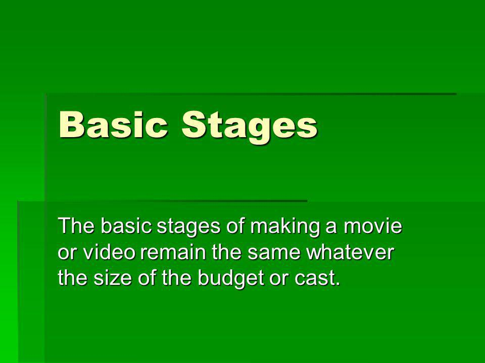 Basic Stages The basic stages of making a movie or video remain the same whatever the size of the budget or cast.