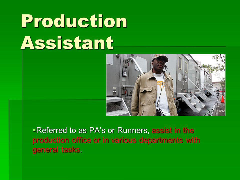 Production Assistant Referred to as PA's or Runners, assist in the production office or in various departments with general tasks.