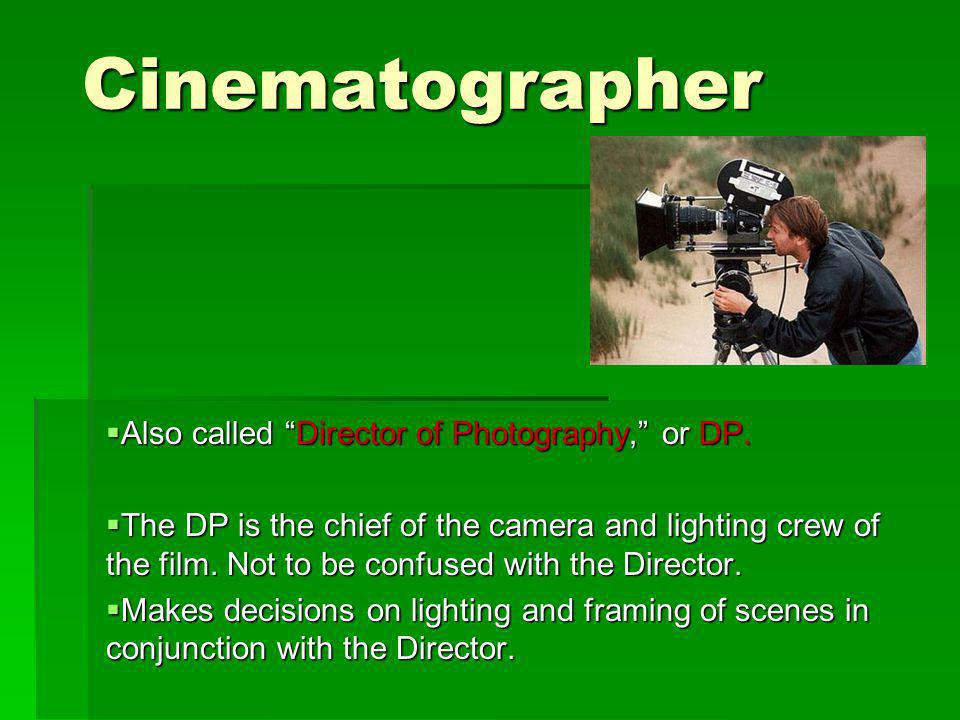 Cinematographer Also called Director of Photography, or DP.
