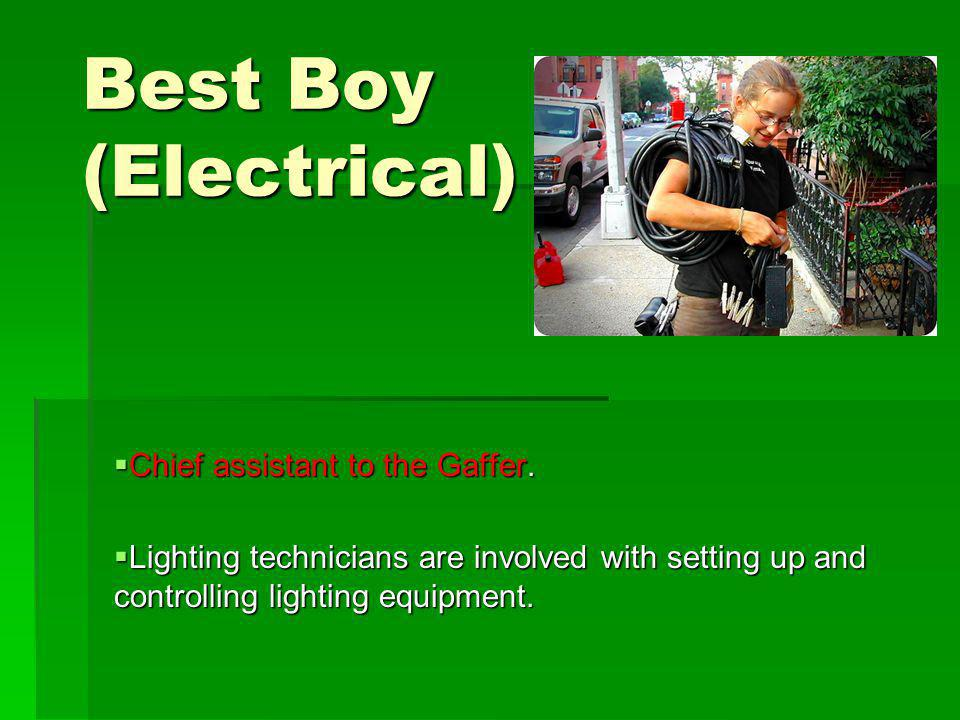 Best Boy (Electrical) Chief assistant to the Gaffer.