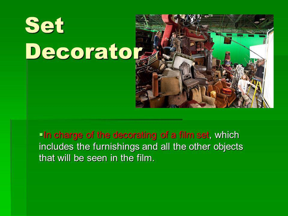 Set Decorator In charge of the decorating of a film set, which includes the furnishings and all the other objects that will be seen in the film.